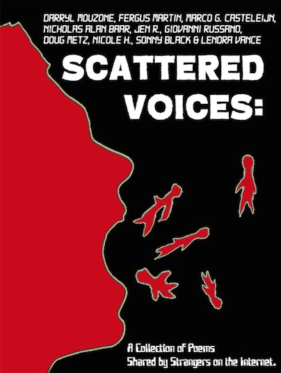 Very soon: scattered voices  One internet post. Ten Poets. Less than thirty days.  Read an unlikely collection of poems submitted by users of a certain social networking site. A diversity of voices communicating on a range of topics through the art of verse. Brought to you by an even more unlikely source, Rotting Horse Publishing.  A house of horror delivers its most unexpected work yet. No blood or boogeymen needed to tell this story.  The story of us.