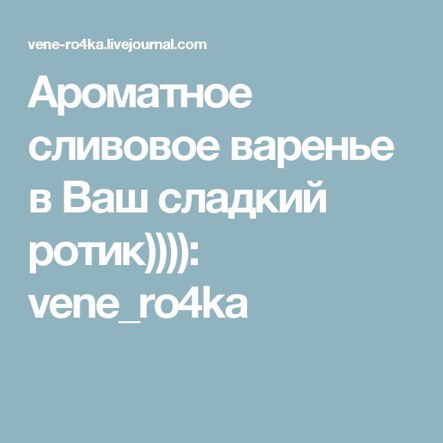 Ароматное сливовое варенье в Ваш сладкий ротик)))): vene_ro4ka