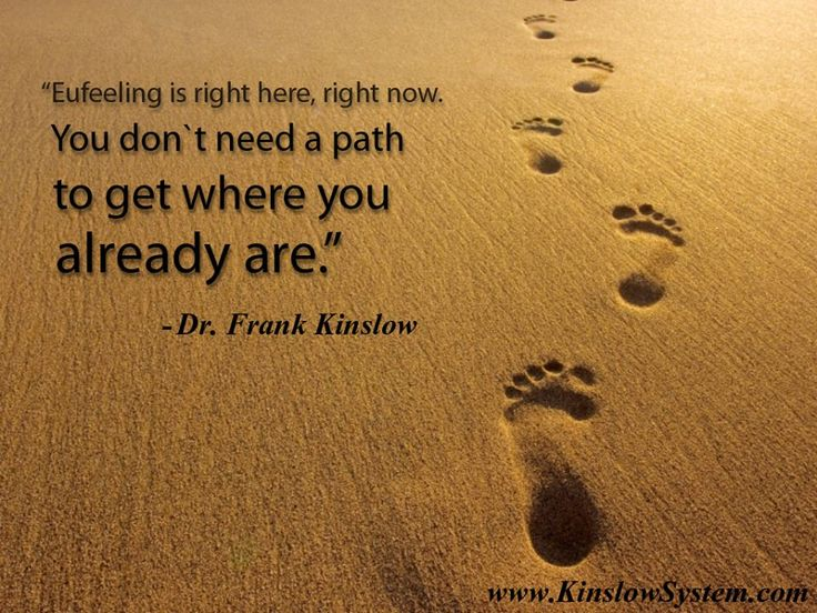 """Eufeeling is right here, right now. You don't need a path to get to where you already are."" - Dr. Frank Kinslow  LEARN QE & discover Eufeeling: http://www.kinslowsystem.com/learn.html  #Eufeeling #NoPath #BeTotal"