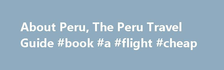 About Peru, The Peru Travel Guide #book #a #flight #cheap http://nef2.com/about-peru-the-peru-travel-guide-book-a-flight-cheap/  #peru travel # Vacations About Peru Peru is located in western South America between Chile and Ecuador. It also shares borders with Bolivia, Brazil, and Colombia, and is lined by the Pacific Ocean along its western edge. The country's total size is 496,230 square miles (1,285,220 sq km), which is about three times the size...