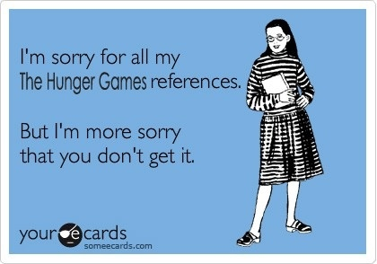 There are too many opportunities for Hnger Games references in my life. Just ask the musical cast! :)