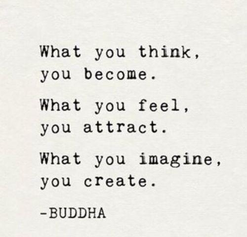 En lo que pensás, te convertís. Lo que sentís, lo atraés. Lo que imaginás, lo creás. Recordarecordarecordar.