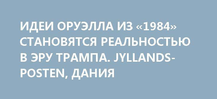 ИДЕИ ОРУЭЛЛА ИЗ «1984» СТАНОВЯТСЯ РЕАЛЬНОСТЬЮ В ЭРУ ТРАМПА. JYLLANDS-POSTEN, ДАНИЯ http://rusdozor.ru/2017/04/20/idei-oruella-iz-1984-stanovyatsya-realnostyu-v-eru-trampa-jyllands-posten-daniya/  Спустя 68 лет после того, как англичанин Джордж Оруэлл (George Orwell) издал свой шедевр «1984», антиутопия будущего обрела на Западе новые краски. После того, как советник Трампа Келлиэнн Конуэй в воскресенье 22 января этого года использовала выражение «альтернативные факты», чтобы ...