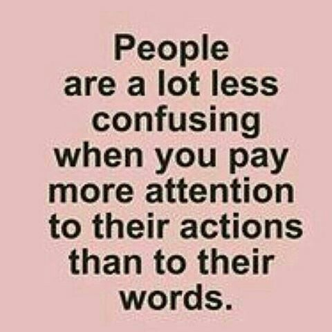 People are a lot less confusing when you pay more attention to their actions than to their words.