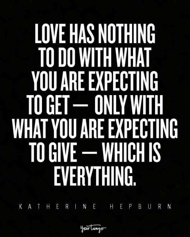 """Love has nothing to do with what you are expecting to get —  only with what you are expecting to give — which is everything."" — Katherine Hepburn"