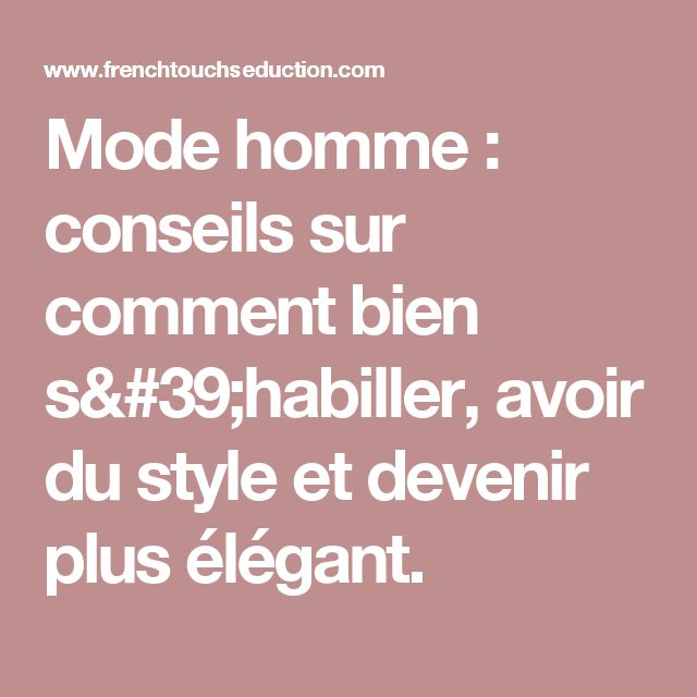 Mode homme : conseils sur comment bien s'habiller, avoir du style et devenir plus élégant.