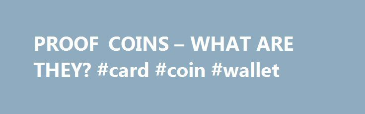 PROOF COINS – WHAT ARE THEY? #card #coin #wallet http://coin.remmont.com/proof-coins-what-are-they-card-coin-wallet/  #uncirculated # PROOF COINS To understand the difference between a proof and un-circulated coin, let's first answer the question, What is an un-circulated coin? Uncirculated means a coin has not had any wear, such as the wear a coin might experience when it is used in commerce. Handling a coin, as well as improperly storingRead More