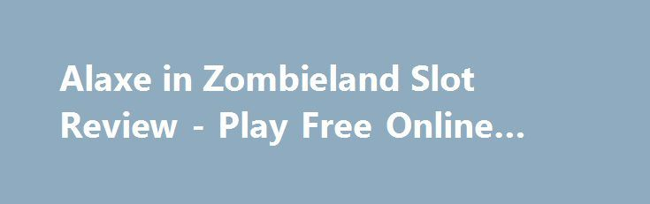 Alaxe in Zombieland Slot Review - Play Free Online Game http://imoneyslots.com/play-alaxe-in-zombieland-online-video-game-no-download.html  Get ready to the mirror-world of Alaxe in Zombieland online slot game by Genesis Gaming, that hides awesome Bonus levels, Free Games and profitable multipliers