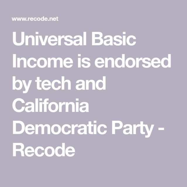 Universal Basic Income is endorsed by tech and California Democratic Party - Recode