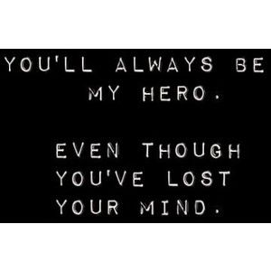 You'll always be my hero. Even though you've lost your mind.