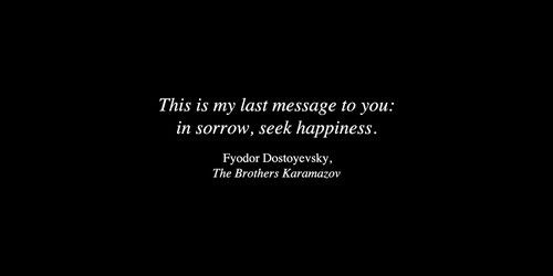 """""""This is my last message to you : in sorrow, seek happiness."""" Dostoeyevski. The Brothers Karamazov."""