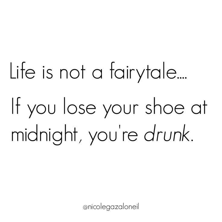 Life is Not a Fairytale. If you lose your shoe at midnight you're drunk.