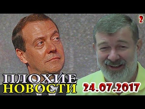 Медведев, будь проще! /В. Мальцев/ - ПЛОХИЕ НОВОСТИ от 24.07.2017 - 2 часть