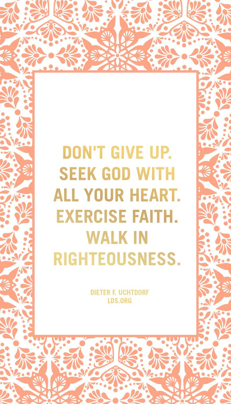 Don't give up. Seek God with all your heart. Exercise faith. Walk in righteousness. —Dieter F. Uchtdorf #LDS