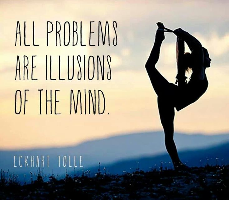 All problems are illusions of the mind - Eckhart Tolle