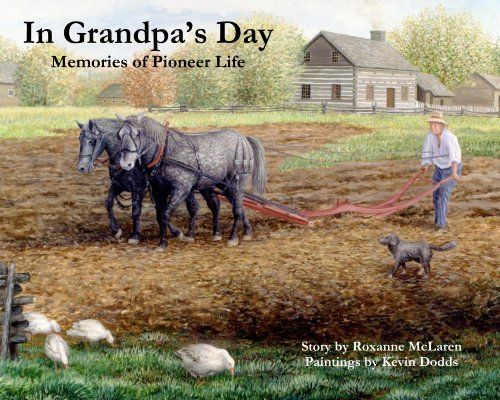 In Grandpa's Day : memories of pioneer life. What was life like for our pioneer ancestors? This book, accompanied with rich illustrations, show life in a simpler time. Written by Roxanne McLaren, illustrated by Kevin Dodds