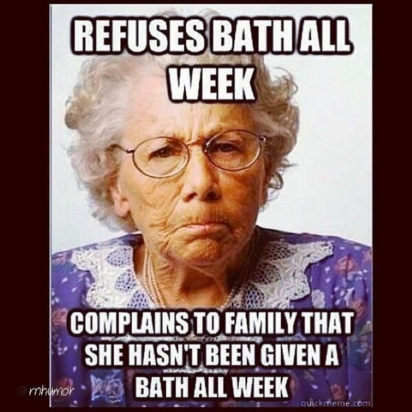 Nursing Humor - refuses bath all week, complains to family that she hasn't been given a bath all week