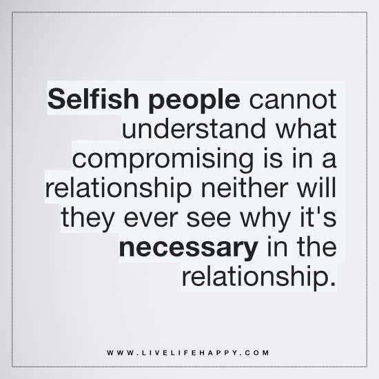 """""""Selfish people cannot understand what compromising is in a relationship neither will they ever see why it's necessary in the relationship."""""""