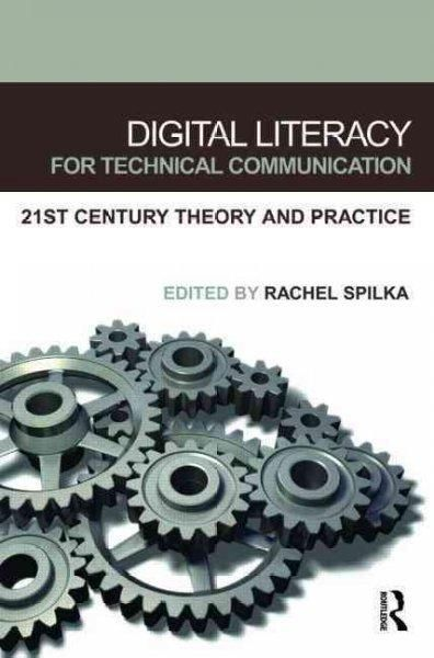 Digital Literacy for Technical Communication: 21st Century Theory and Practice: Digital Literacy for Technical Communication