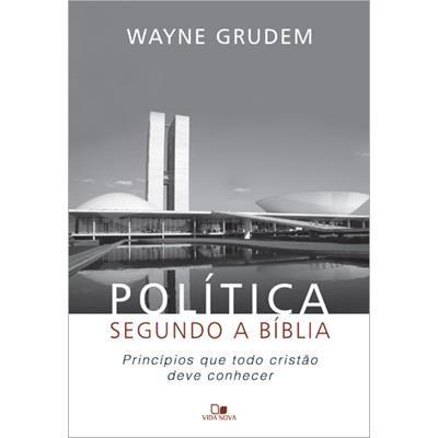 Política Segundo a Bíblia: Princípios que Todo Cristão Deve Conhecer - Wayne Grudem
