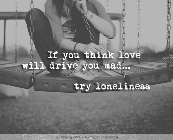 If you think love will drive you mad, try loneliness.  #alone #drive #loneliness #love #mad #quotes #sadness #think #try