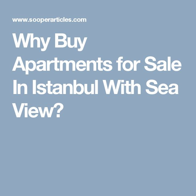 Why Buy Apartments for Sale In Istanbul With Sea View?