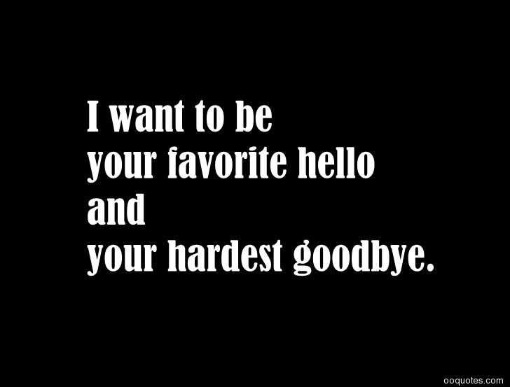 I Want To Be Your Favorite Hello And Your Hardest Goodbye Love