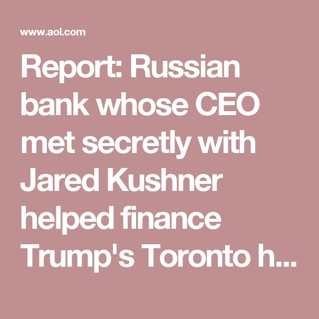 Report: Russian bank whose CEO met secretly with Jared Kushner helped finance Trump's Toronto hotel - AOL News