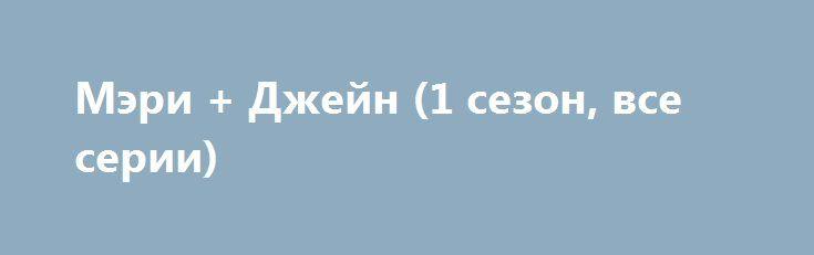 Мэри + Джейн (1 сезон, все серии) http://hdrezka.biz/serials/1134-meri-dzheyn-1-sezon-vse-serii.html