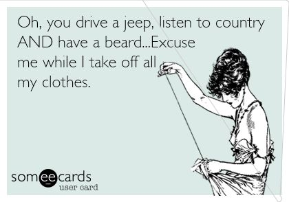 Oh, you drive a jeep, listen to country AND have a beard...Excuse me while I take off all my clothes.