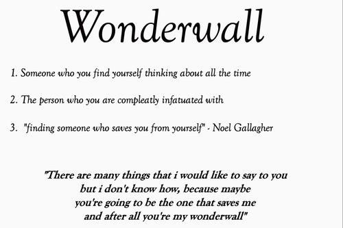 Maybe you're gonna be the one that saves me. After all you're my wonderwall.  Our song.