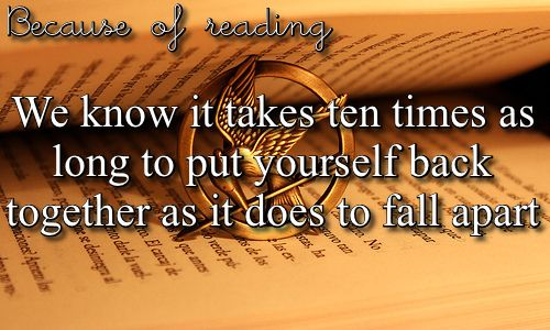 Because Of Reading we know it takes ten times as long to put yourself back together as it does to fall apart