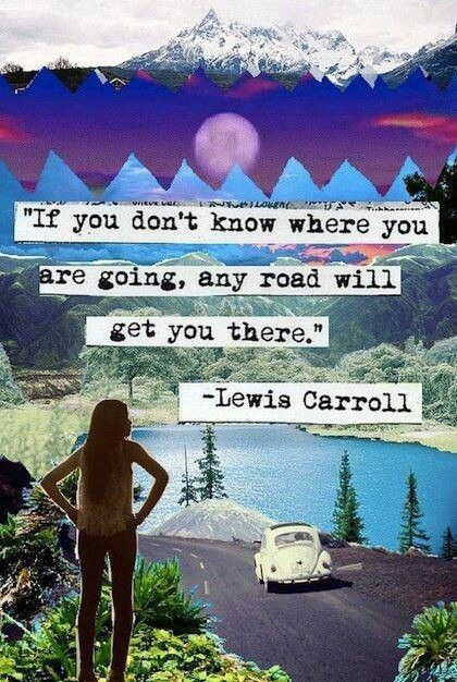 """If you don't know where you are going, any road will yet you there."" Lewis Carroll"