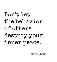 Don't let the behavior of others destroy your inner peace. -Dalai Lama