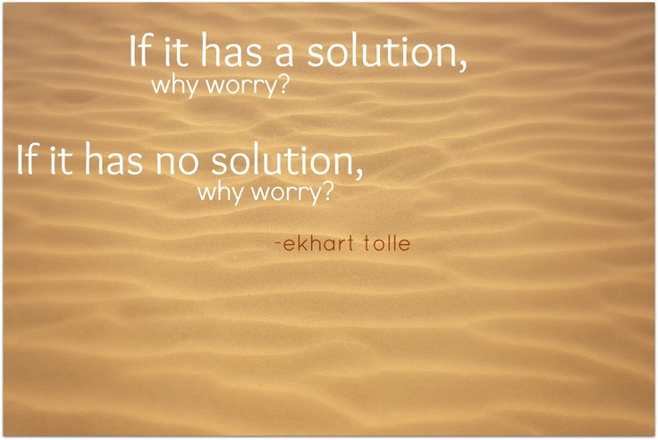 if it has a solution, why worry? . . . .  if it has no solution, why worry? . . . ~ ekhart tolle