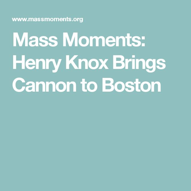 Mass Moments: Henry Knox Brings Cannon to Boston