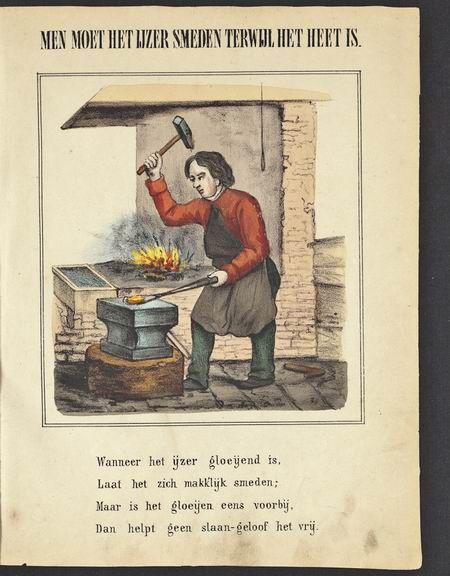 Je moet het ijzer smeden als het heet is / Strike while the iron is still hot.