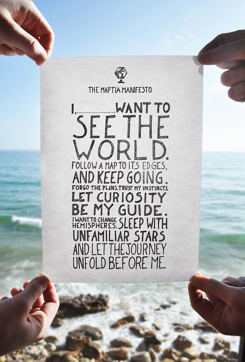 I want to see the world. Follow a map to its edges, and keep going. Forgo the plans. Trust my instincts. Let curiosity be my guide. I want to change hemispheres. Sleep with unfamiliar stars and let the journey unfold before me.