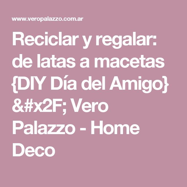Reciclar y regalar: de latas a macetas {DIY Día del Amigo} / Vero Palazzo - Home Deco