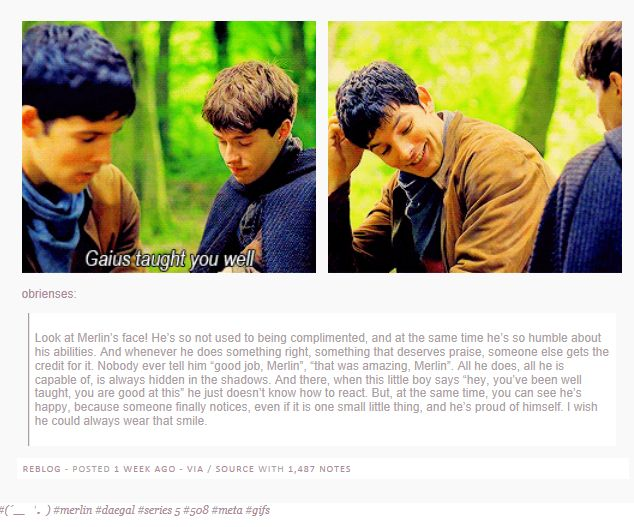 Merlin is such an unbelievably good human being, while still being flawed enough to create a fascinating character. For my fellow Sherlock fans, the description reminded me a bit of when John openly expressed amazement toward Sherlock's deduction skills toward the beginning of the first episode. He wasn't used to praise, either, and didn't seem really certain how to handle it at first, a lot like Merlin. But Merlin really is much more humble than Sherlock is, and it shows. <<<< wow