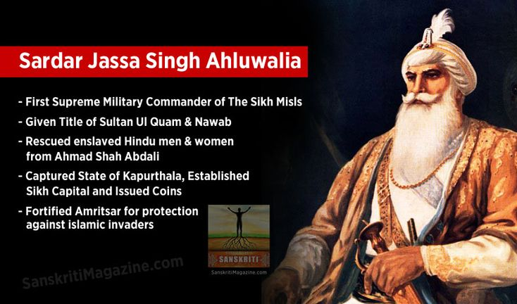Jassa Singh Ahluwalia was born (1718-1783) at a village called Ahlu or Ahluwal near Lahore, established by his ancestor, Sadda singh, a devotee of Sixth Guru, Hargobind. Hence the name Ahluwalia stuck to him. His forefathers were kalals (wine merchants). Hence he is also called Jassa singh Kalal.