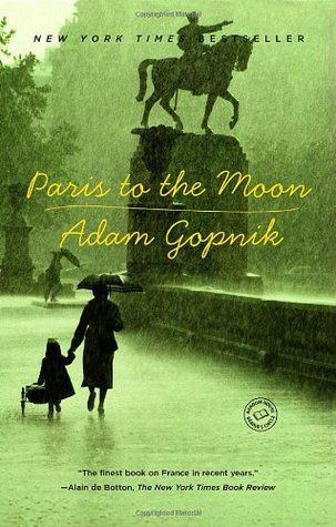 "Paris to the Moon by Adam Gopnik. Pinner writes: ""Essayist for The New Yorker and its correspondent in Paris from 1995-2000.  A collection of essays; profound and hilarious reflections on everything from French cafes, cooking, strikes, fax machines, Christmas trees, plugs, toys, football, hospitals, and much else.  The finest book on France in recent years.  A wonderful book about a man who moved his wife and young son from New York to Paris on a whim!"""