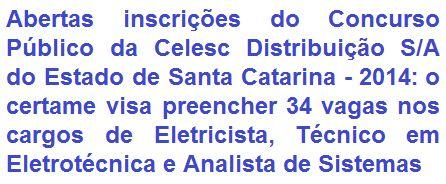 A Celesc Distribuição S/A, do Estado de Santa Catarina, comunica da abertura de Concurso Público destinado a prover 34 vagas + formação de cadastro de reserva nos cargos de: Eletricista, Técnico em Eletrotécnica (ambas de Nível Médio e ou Técnico) e Analista de Sistemas (Nível Superior). As oportunidades são para várias regiões da CELESC no Estado de Santa Catarina. As remunerações podem chegar a R$ 4.772,22, mais diversos benefícios.