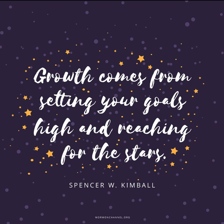 Growth comes from setting your goals high and reaching for the stars.  Spencer W. Kimball