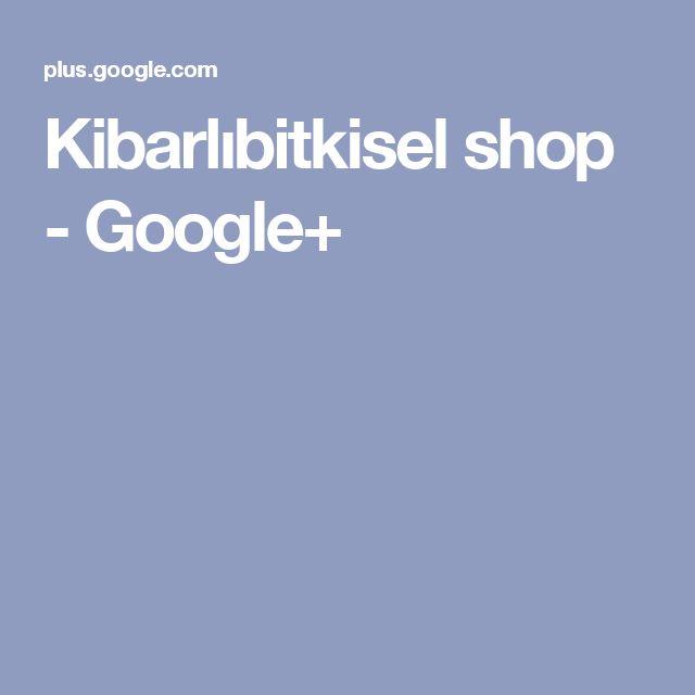 Kibarlıbitkisel shop - Google+
