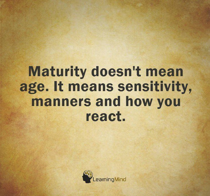 Maturity Doesn T Mean Age It Means Sensitivity Manners And How You React Wisdom Quotes Immaturity Quotes Communication Quotes