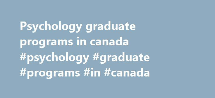 Psychology graduate programs in canada #psychology #graduate #programs #in #canada http://los-angeles.remmont.com/psychology-graduate-programs-in-canada-psychology-graduate-programs-in-canada/  # Graduate Studies Degree Programs The Department offers the following degree programs: Masters in Applied Psychological Science (MAPS), M.Sc. in Experimental Psychology, Ph.D. in Experimental Psychology, and PsyD (Doctor of Psychology) in clinical psychology. To get an idea of the range of topics…