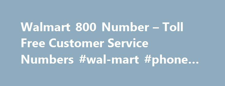 Walmart 800 Number – Toll Free Customer Service Numbers #wal-mart #phone #number http://louisiana.remmont.com/walmart-800-number-toll-free-customer-service-numbers-wal-mart-phone-number/  # Walmart Toll Free 1-800 Number Support Contact: 1 800 Walmart Phone Number Look Up What is the 1-800 number for Walmart? Below is a list of toll free 800 numbers for Walmart. Customer Service. 1-800-WALMART (925-6278) Thank you for calling Wal-Mart stores customer service for the phone number, location…