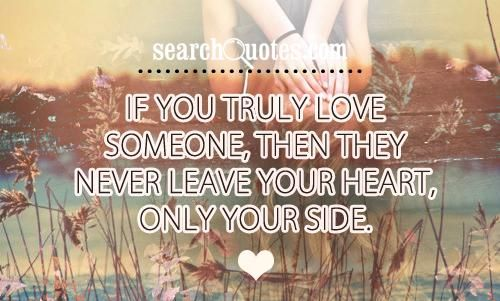 If you truly love someone, then they never leave your heart, only your side.