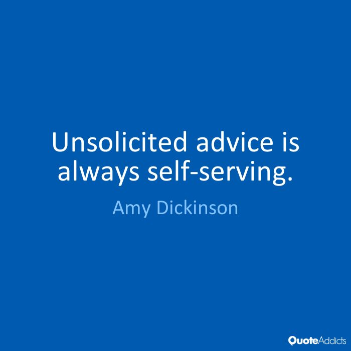Unsolicited advice is always self-serving. - Amy Dickinson
